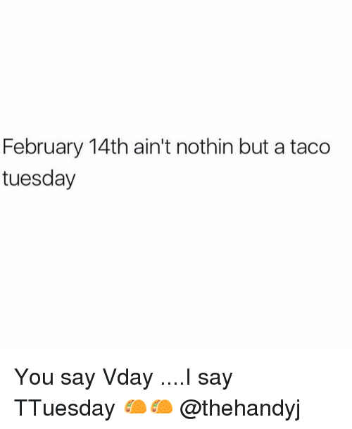 Memes, 🤖, and You: February 14th ain't nothin but a taco  tuesday You say Vday ....I say TTuesday 🌮🌮 @thehandyj