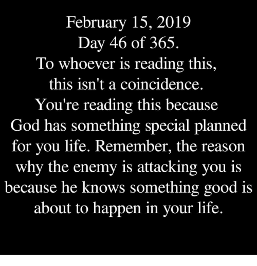 God, Life, and Good: February 15, 2019  Day 46 of 365,  To whoever is reading this,  this isn't a coincidence  You're reading this because  God has something special planned  for you life. Remember, the reason  why the enemy is attacking you is  because he  knows something good is  about to happen in your life