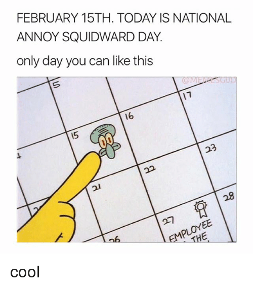 Squidward, Cool, and Today: FEBRUARY 15TH. TODAY IS NATIONAL  ANNOY SQUIDWARD DAY.  only day you can like this  16  15  2l  28 cool