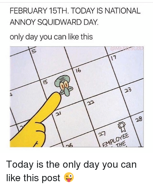 Funny, Squidward, and Today: FEBRUARY 15TH. TODAY IS NATIONAL  ANNOY SQUIDWARD DAY  only day you can like this  17  16  15  23  21 Today is the only day you can like this post 😜