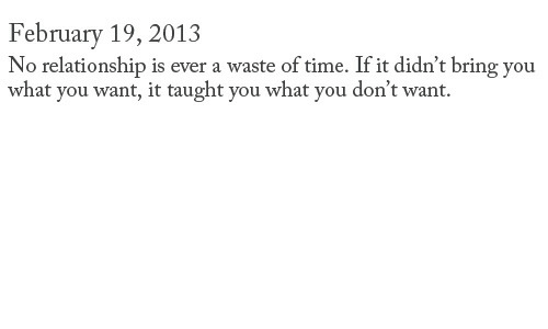 Time, You, and What: February 19, 2013  No relationship is ever a waste of time. If it didn't bring you  what you want, it taught you what you don't want.