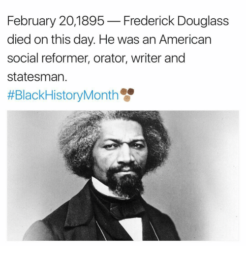 Memes, Frederick Douglass, and American: February 20,1895  Frederick Douglass  died on this day. He was an American  social reformer, orator, writer and  Statesman
