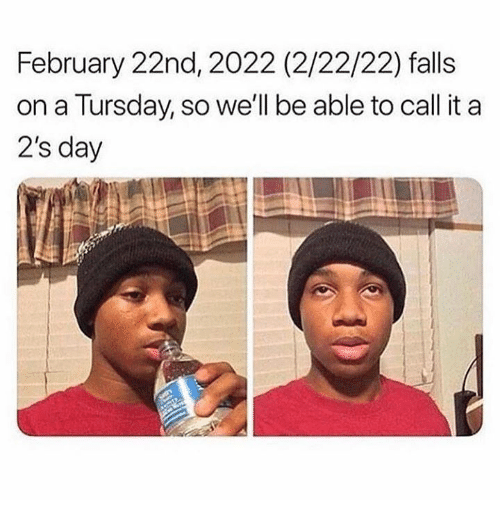 Memes, 🤖, and Day: February 22nd, 2022 (2/22/22) falls  on a Tursday, so we'll be able to call it a  2's day
