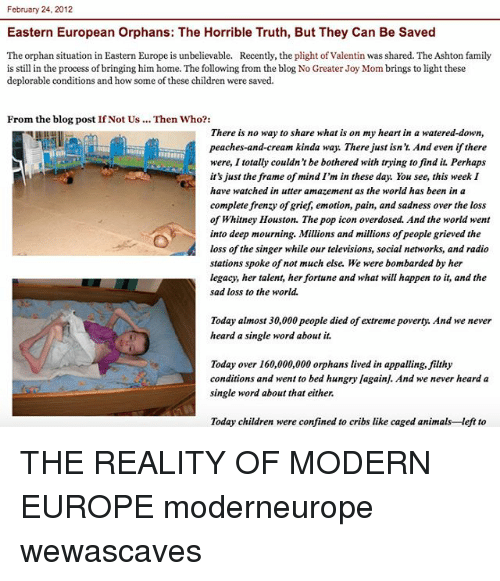 Memes, Whitney Houston, and Iconic: february 24, 2012  Eastern European Orphans: The Horrible Truth, But They Can Be Saved  The orphan situation in Eastern Europe is unbelievable. Recently, the plight of Valentin was shared. The Ashton family  is still in the process of bringing him home. The following from the blog No Greater Joy Mombrings to light these  deplorable conditions and how some ofthese children were saved.  From the blog post IfNot Us Then Who?  There is no way to share what is on my heart in a watered-down,  peaches-and-cream kinda way. There just isn't And even if there  were, I totally couldn't be bothered with trying to find it. Perhap  it's just the frame of mind I'm in these day. You see, this week I  have watched in utter amazement as the world has been in a  complete frenzy of grief, emotion, pain, and sadness over the loss  of Whitney Houston. The pop icon overdosed. And the world went  into deep mourning. Millions and millions ofpeople grieved the  loss of the singer while our televisions, social networks, and radio  stations spoke of not much else. We were bombarded by her  legacy, her talent, her fortune and what will happen to it, and the  sad loss to the world.  Today almost 30,000 people died of extreme poverty. And we never  heard a single word about it.  Today over 160,000,000 orphans lived in appalling, filthy  conditions and went to bed hungry lagainj. And we never heard a  single word about that either.  Today children were confined to cribs like caged animals-left to THE REALITY OF MODERN EUROPE moderneurope wewascaves