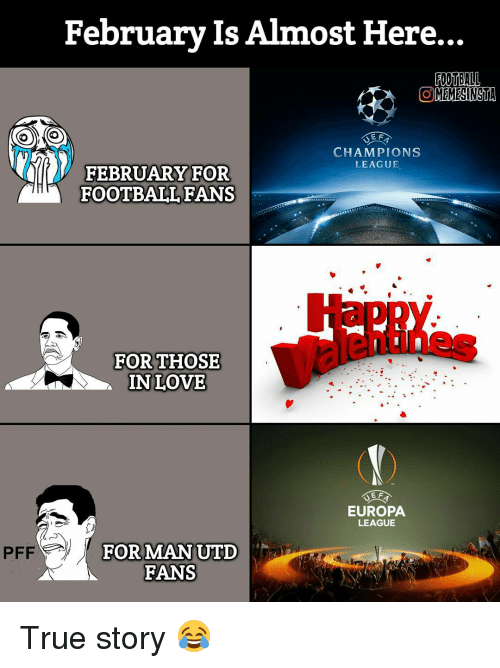 Memes, Champions League, and True Story: February Is Almost Here...  FOOTBALL  COMEMESINSTA  EF  CHAMPIONS  LEAGUE  FEBRUARY FOR  FOOTBALL FANS  FOR THOSE  IN LOVE  EF  EUROPA  LEAGUE  FOR MAN UTD  FANS True story 😂