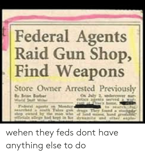Dank Memes, Raid, and Gun: Federal Agents  Raid Gun Shop,  Find Weapons  Store Owner Arrested Previously  ১y 2  eetic agets  Marld S  Fdera ats  seared  p d  Mondic  gThef wehen they feds dont have anything else to do