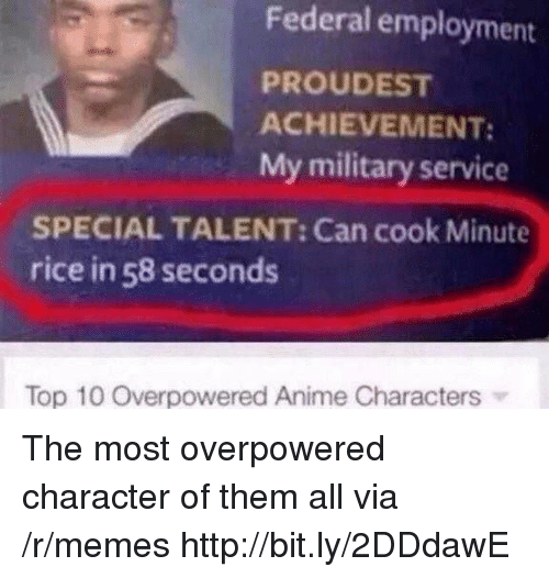 Anime, Memes, and Http: Federal employment  PROUDEST  ACHIEVEMENT:  My military service  SPECIAL TALENT: Can cook Minute  rice in 58 seconds  Top 10 Overpowered Anime Characters The most overpowered character of them all via /r/memes http://bit.ly/2DDdawE