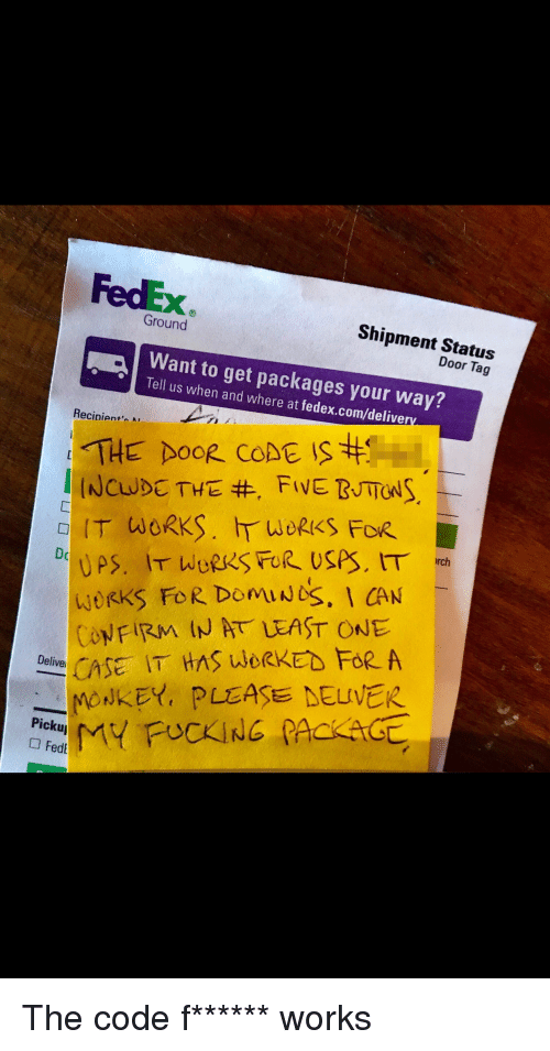 Funny, Fedex, and Com: FedEx  Shipment Status  Door Tag  Ground  Want to get packages your way?  Tell us when and where at fedex.com/deliverv  Recinient'A  THE DOOR CODE IS  ㄈ  IT WORKS. IT WORKS FOR.  DomuNoS. 1 CAN  woRKS FoR  ONFIRM IN AT LEAST ONE  CASE IT HAS LWORKED FoR A  KEY, PLASE DELIVER  Pi The code f****** works