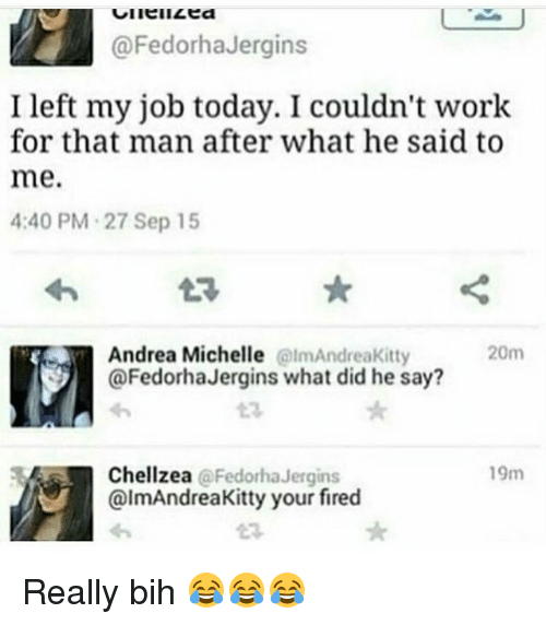 Funny, Work, and Today: @FedorhaJergins  I left my job today. I couldn't work  for that man after what he said to  me.  4:40 PM 27 Sep 15  20m  Andrea Michelle  @lmAndreakitty  @FedorhaJergins what did he say?  19m  Chellzea  FedorhaJergins  @lmAndreaKitty your fired Really bih 😂😂😂