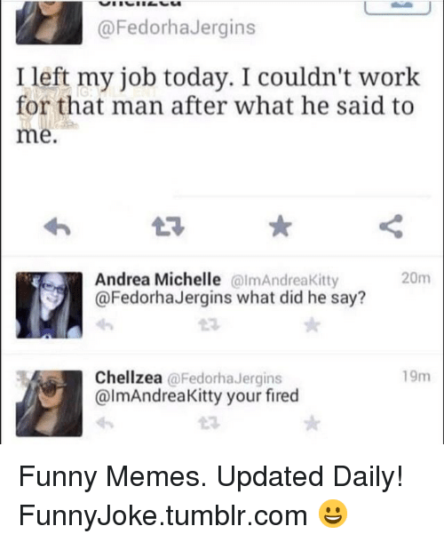 Funny, Memes, and Tumblr: @FedorhaJergins  Ileft my job today. I couldn't work  for that man after what he said to  me  Andrea Michelle almAndreaKitty  @FedorhaJergins what did he say?  20m  23  19m  Chellzea @FedorhaJergins  @lmAndreaKitty your fired Funny Memes. Updated Daily! ⇢ FunnyJoke.tumblr.com 😀