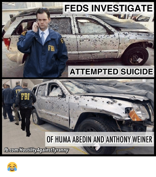 Fbi, Memes, and fb.com: FEDS INVESTIGATE  FBI  ATTEMPTED SUICIDE  FEI  OF HUMA ABEDIN AND ANTHONY WEINER  fb.com/HostilityAgainstTyranny 😂