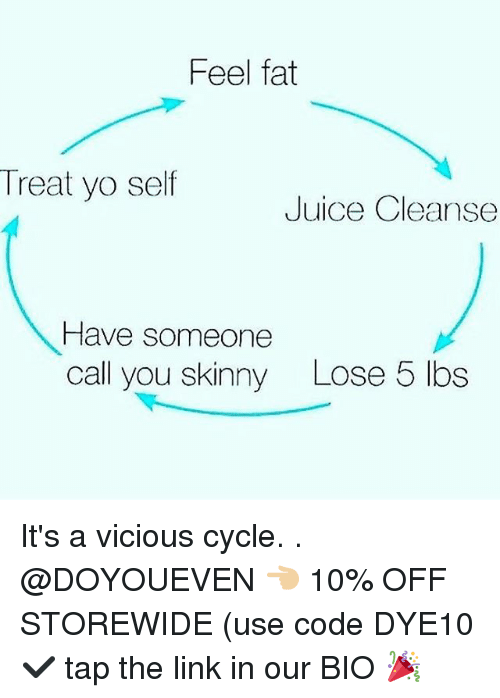 Gym, Juice, and Skinny: Feel fat  Treat yo self  Juice Cleanse  Have someone  call you skinny  Lose 5 lbs It's a vicious cycle. . @DOYOUEVEN 👈🏼 10% OFF STOREWIDE (use code DYE10 ✔️ tap the link in our BIO 🎉