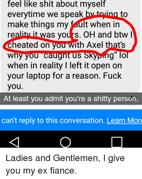 "Fuck You, Shit, and Fiance: feel  like  shit  about  myself  everytime we speak b  make things my fault when in  reality it was yours. OH and btw  Cheated on you with Axel that's  why you caugnt us SKyping"" lo  when in reality I left it open on  your laptop for a reason. Fuck  you.  to  At least you admit you're a shitty person.  can't reply to this conversation. Learn Mor"