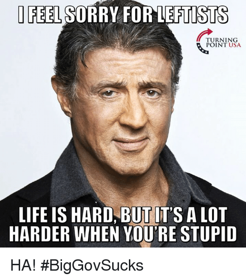Life, Memes, and Sorry: FEEL SORRY FOR LEFTISTS  TURNING  POINT USA  LIFE IS HARD, BUT IT'S A LOT  HARDER WHEN YOU'RE STUPID HA! #BigGovSucks