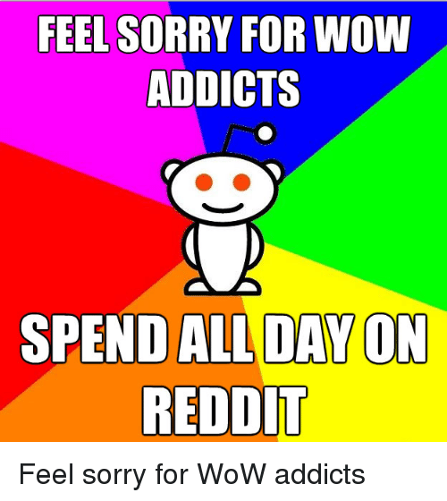feel sorry for wow addicts spend alldayon reddit feel sorry for wow