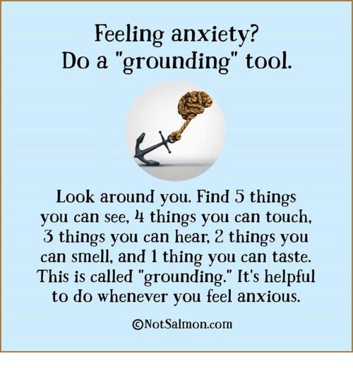 """Image result for """"Feeling anxiety? Do a 'grounding' tool. Look around you. Find 5 things you can see, 4 things you can touch, 3 things you can hear, 2 things you can smell, and 1 thing you can taste. This is called 'grounding.' It's helpful to do whenever you feel anxious. ©NotSalmon.com"""