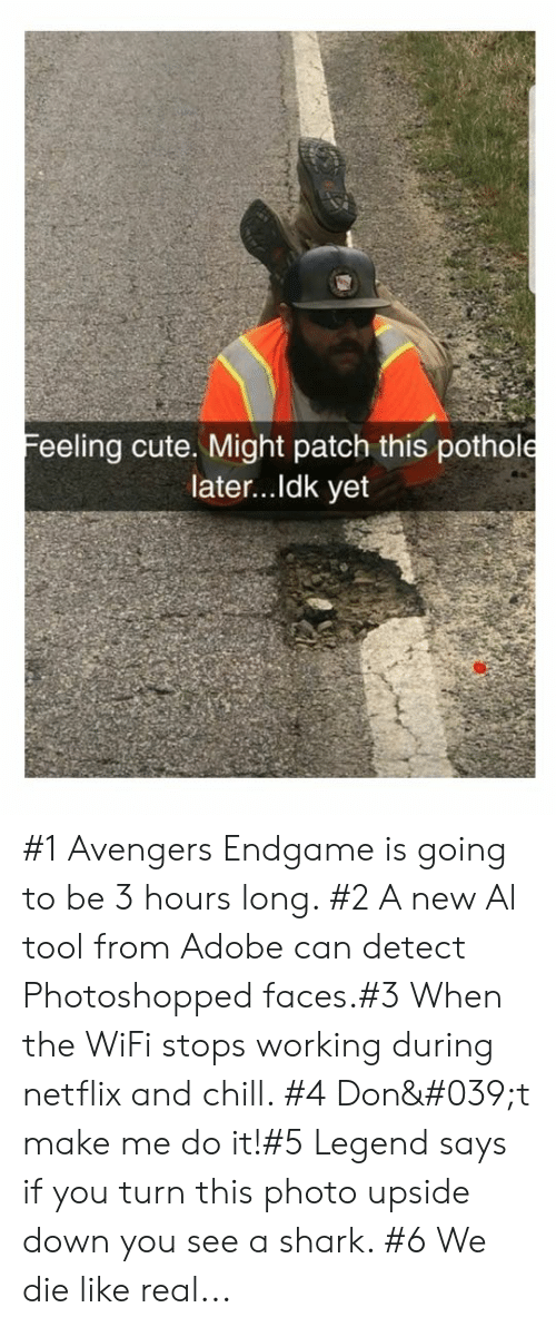 Adobe, Chill, and Cute: Feeling cute. Might patch this pothole  later...Idk yet #1 Avengers Endgame is going to be 3 hours long. #2 A new Al tool from Adobe can detect Photoshopped faces.#3 When the WiFi stops working during netflix and chill. #4 Don't make me do it!#5 Legend says if you turn this photo upside down you see a shark. #6 We die like real...