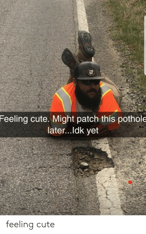 Cute, Patch, and This: Feeling cute. Might patch this pothole  later...ldk yet feeling cute