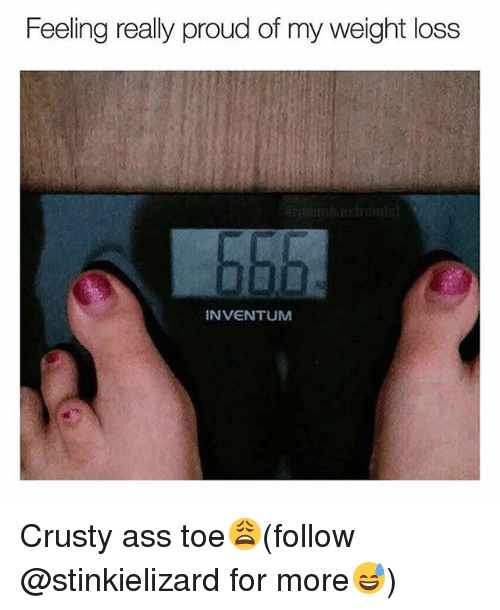 Ass, Memes, and Proud: Feeling really proud of my weight loss  INVENTUM Crusty ass toe😩(follow @stinkielizard for more😅)