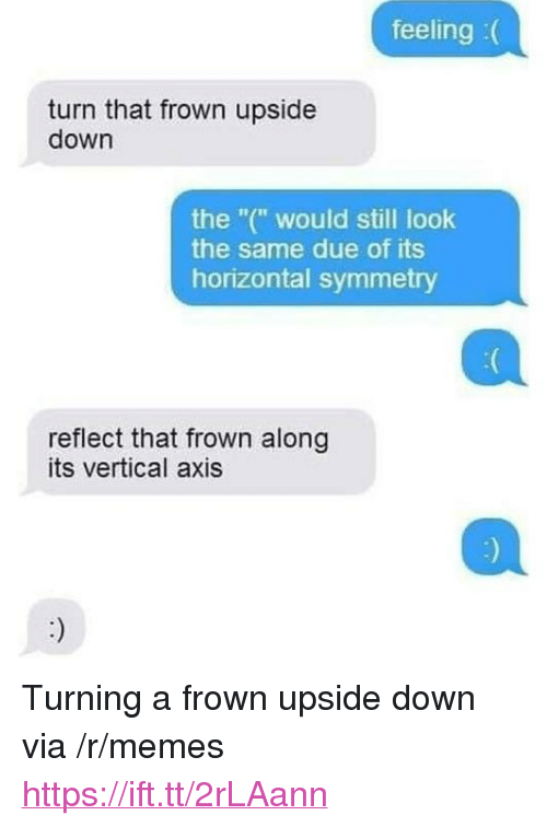 """Memes, Down, and Via: feeling :(  turn that frown upside  down  the """"("""" would still look  the same due of its  horizontal symmetry  reflect that frown along  its vertical axis <p>Turning a frown upside down via /r/memes <a href=""""https://ift.tt/2rLAann"""">https://ift.tt/2rLAann</a></p>"""