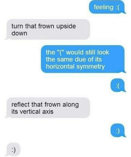 """Down, Axis, and Still: feeling :(  turn that frown upside  down  the """"("""" would still look  the same due of its  horizontal symmetry  reflect that frown along  its vertical axis"""