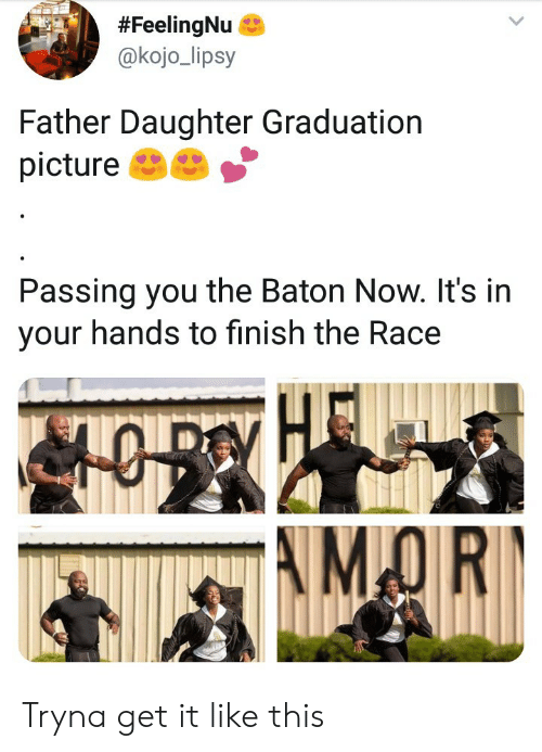 Race, Daughter, and Picture:  #FeelingNu &  @kojo_lipsy  Father Daughter Graduation  picture  Passing you the Baton Now. It's in  your hands to finish the Race Tryna get it like this