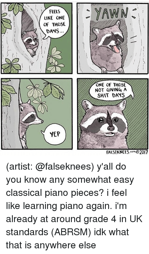 Memes, Shit, and Piano: FEELS  LIKE ONE  OF THOSE  DANS  YEP  YAWN  ONE OF THOSE.  NOT GIVING A  SHIT DAMS  FALSEKNEES.coM 2017 (artist: @falseknees) y'all do you know any somewhat easy classical piano pieces? i feel like learning piano again. i'm already at around grade 4 in UK standards (ABRSM) idk what that is anywhere else