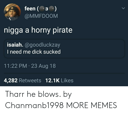 Bilbo, Dank, and Horny: feen (3  @MMFDOOM  nigga a horny pirate  isaiah.@goodluckzay  I need me dick sucked  11:22 PM 23 Aug 18  4,282 Retweets 12.1K Like:s Tharr he blows. by Chanmanb1998 MORE MEMES
