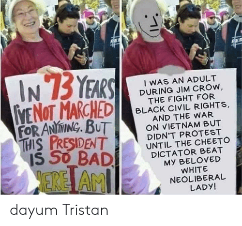Bad, Protest, and Black: FEF  IN 73 YEARS  VE NOT MARCHED  FOR ANINING. BUT  THIS PRESIDENT  IS SO BAD  I WAS AN ADULT  DURING JIM CROW,  THE FIGHT FOR  BLACK CIVIL RIGHTS,  AND THE WAR  ON VIETNAM BUT  DIDN'T PROTEST  UNTIL THE CHEETO  DICTATOR BEAT  MY BELOVED  WHITE  NEOLIBERAL  LADY!  ERE AMI dayum Tristan