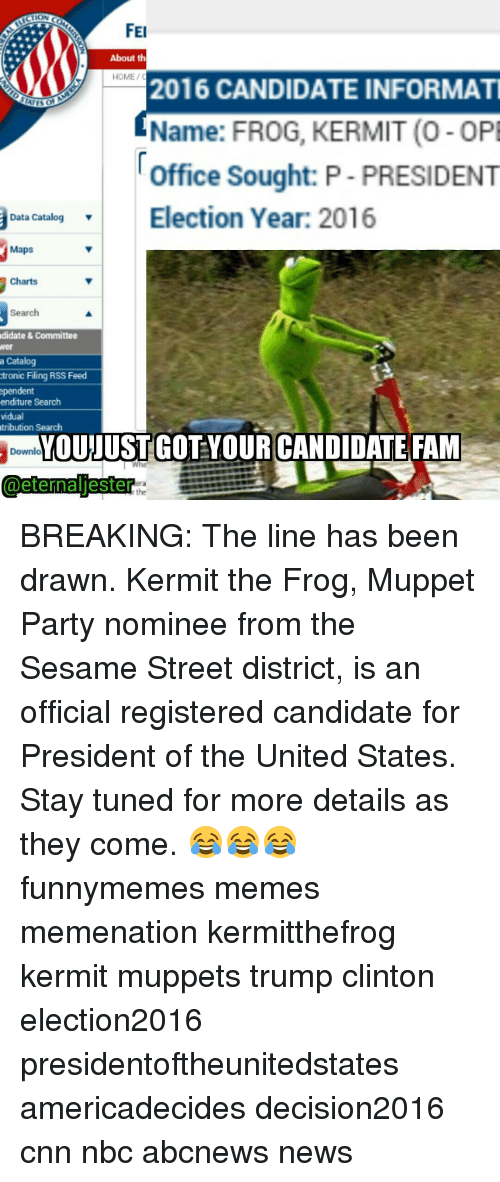 Fam, Funny, and Kermit the Frog: FEI  About th  HOME/C  2016 CANDIDATE INFORMATI  Name: FROG, KERMIT (O-OPE  Office Sought: P-PRESIDENT  Election Year: 2016  Data Catalog  Maps  Charts  Search  didate & Committee  a Catalog  tronic Filing RSS Feed  pendent  enditure Search  vidual  tribution Search  YOUNUSTGOTYOUR CANDIDATE FAM  Downlo  l Who  @eternal jester BREAKING: The line has been drawn. Kermit the Frog, Muppet Party nominee from the Sesame Street district, is an official registered candidate for President of the United States. Stay tuned for more details as they come. 😂😂😂 funnymemes memes memenation kermitthefrog kermit muppets trump clinton election2016 presidentoftheunitedstates americadecides decision2016 cnn nbc abcnews news