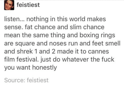 Boxing, Fuck You, and Run: feistiest  listen... nothing in this world makes  sense. fat chance and slim chance  mean the same thing and boxing rings  are square and noses run and feet smell  and shrek 1 and 2 made it to cannes  film festival. just do whatever the fuck  you want honestly  Source: feistiest
