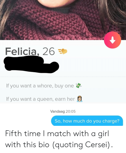 Queen, Girl, and Match: Felicia, 26  If you want a whore, buy one  If you want a queen, earn her  Vandaag 20:05  So, how much do you charge? Fifth time I match with a girl with this bio (quoting Cersei).