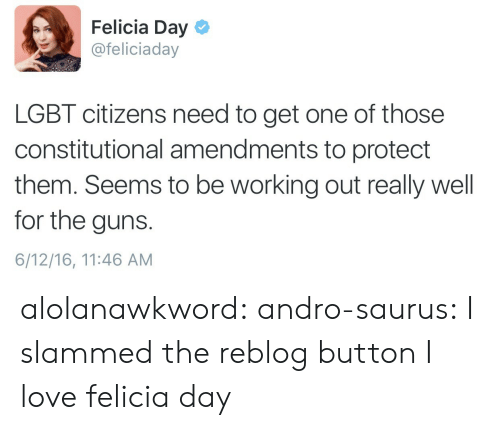Guns, Lgbt, and Love: Felicia Day  @feliciaday  LGBT citizens need to get one of those  constitutional amendments to protect  them. Seems to be working out really well  for the guns  6/12/16, 11:46 AM alolanawkword: andro-saurus:  I slammed the reblog button   I love felicia day