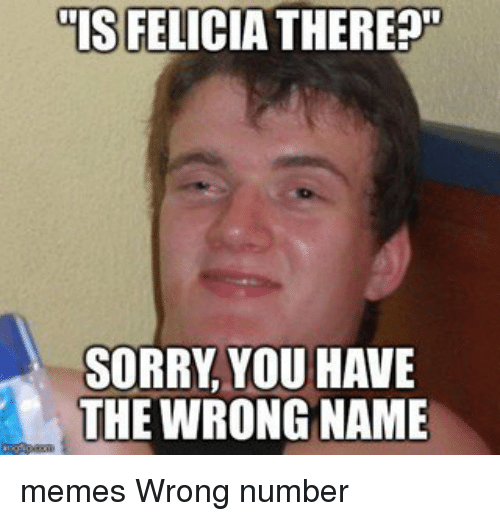 felicia there sorry you have the wrong name memes wrong 9635275 ✅ 25 best memes about name memes name memes,Name Memes