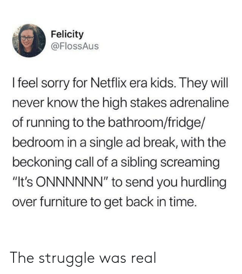 "Netflix, Sorry, and Struggle: Felicity  @FlossAus  Ifeel sorry for Netflix era kids. They will  never know the high stakes adrenaline  of running to the bathroom/fridge/  bedroom in a single ad break, with the  beckoning call of a sibling screaming  ""It's ONNNNNN"" to send you hurdling  over furniture to get back in time. The struggle was real"