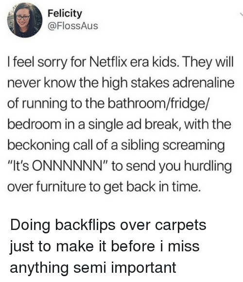 "Netflix, Sorry, and Break: Felicity  @FlossAus  l feel sorry for Netflix era kids. They will  never know the high stakes adrenaline  of running to the bathroom/fridge/  bedroom in a single ad break, with the  beckoning call of a sibling screaming  ""It's ONNNNNN"" to send you hurdling  over furniture to get back in time. Doing backflips over carpets just to make it before i miss anything semi important"