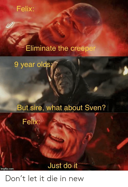 Just Do It, Com, and Don: Felix:  Eliminate the creeper  9 year olds  But sire, what about Sven?  Felix:  Just do it  imgflip.com Don't let it die in new