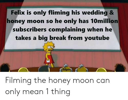 youtube.com, Break, and Mean: Felix is only fliming his wedding &  honey moon so he only has 10million  subs.cribers complaining when he  takes a big break from youtube  Edger Filming the honey moon can only mean 1 thing