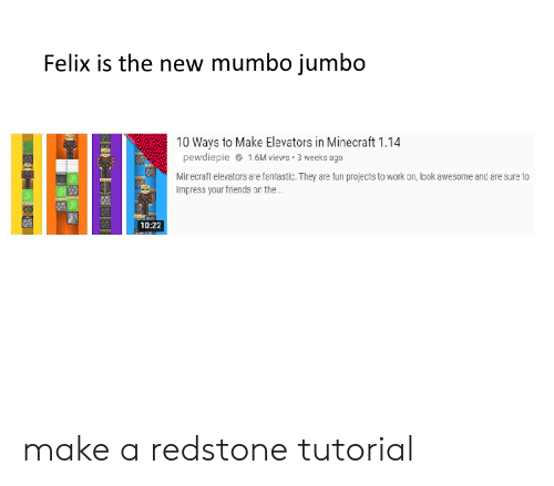 Friends, Minecraft, and Work: Felix is the new mumbo jumbo  10 Ways to Make Elevators in Minecraft 1.14  pewdiepie  1.6M views 3 weeks ago  Minecraft elevators are fantastic. They are fun projects to work orn, look awesome and are sure to  impress your friends on the .  10:22 make a redstone tutorial