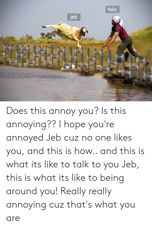Hope, Annoyed, and Annoying: felix  jeb Does this annoy you? Is this annoying?? I hope you're annoyed Jeb cuz no one likes you, and this is how.. and this is what its like to talk to you Jeb, this is what its like to being around you! Really really annoying cuz that's what you are