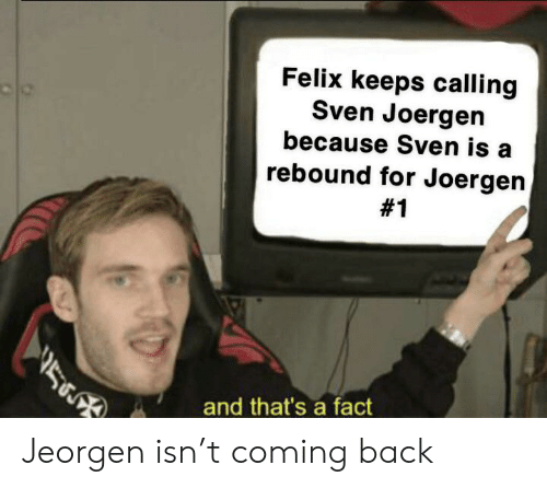 Back, For, and Calling: Felix keeps calling  Sven Joergen  because Sven is  rebound for Joergen  #1  and that's a fact Jeorgen isn't coming back