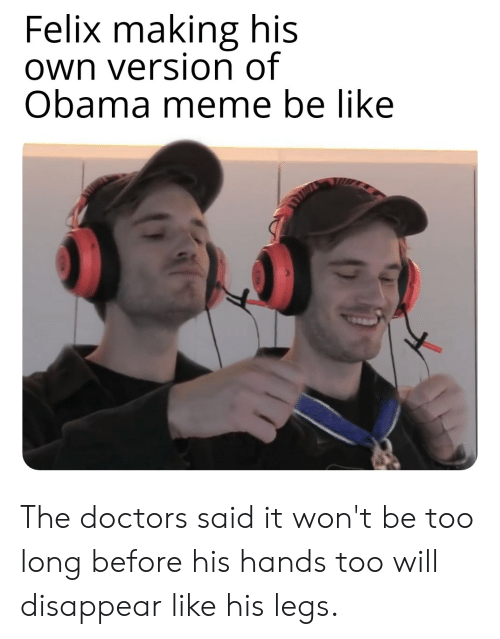 Be Like, Meme, and Obama: Felix making his  own version of  Obama meme be like The doctors said it won't be too long before his hands too will disappear like his legs.