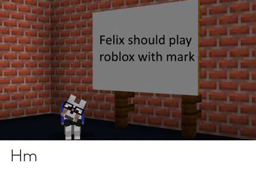 Felix Should Play Roblox With Mark Hm | Roblox Meme on ME ME
