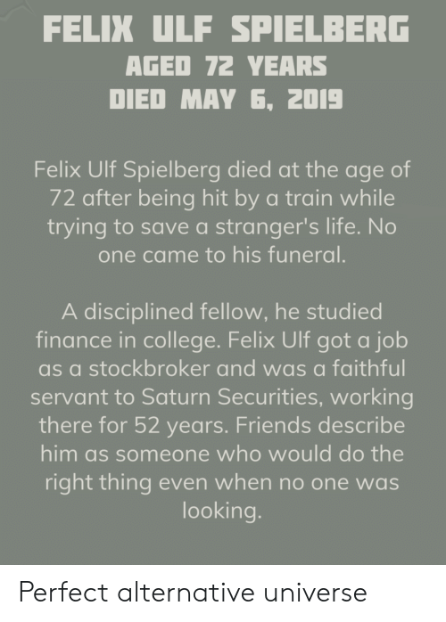 College, Finance, and Friends: FELIX ULF SPIELBERG  AGED T72 YEARS  DIED MAY 6, 2DI9  Felix Ulf Spielberg died at the age of  72 after being hit by a train while  trying to save a stranger's life. No  one came to his funeral.  A disciplined fellow, he studied  finance in college. Felix Ulf got a job  as a stockbroker and was a faithful  servant to Saturn Securities, working  there for 52 years. Friends describe  him as someone who would do the  right thing even when no one was  looking. Perfect alternative universe