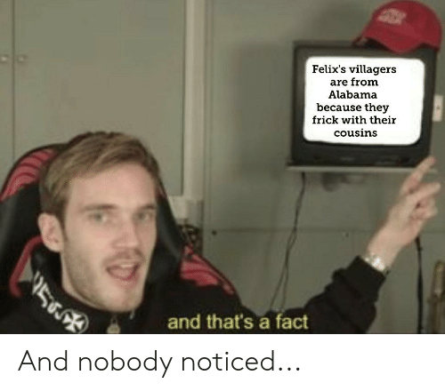 Felix's Villagers Are From Alabama Because They Frick With Their