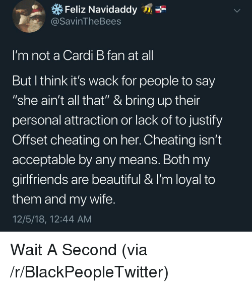 "Beautiful, Blackpeopletwitter, and Cheating: Feliz Navidaddy  @SavinTheBees  I'm not a Cardi B fan at al  But l think it's wack for people to say  ""she ain't all that"" & bring up their  personal attraction or lack of to justify  Offset cheating on her. Cheating isn't  acceptable by any means. Both my  girlfriends are beautiful & I'm loyal to  them and my wife  12/5/18, 12:44 AM Wait A Second (via /r/BlackPeopleTwitter)"