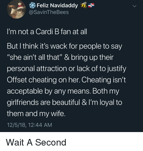 "Beautiful, Cheating, and Wife: Feliz Navidaddy  @SavinTheBees  I'm not a Cardi B fan at al  But l think it's wack for people to say  ""she ain't all that"" & bring up their  personal attraction or lack of to justify  Offset cheating on her. Cheating isn't  acceptable by any means. Both my  girlfriends are beautiful & I'm loyal to  them and my wife  12/5/18, 12:44 AM Wait A Second"