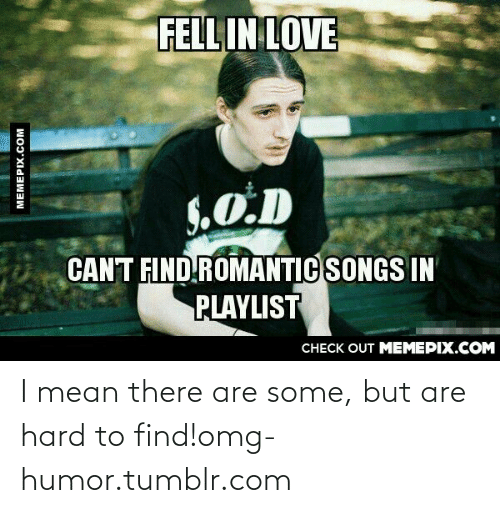 Love, Omg, and Tumblr: FELL IN LOVE  S.O.D  CANT FIND ROMANTIC SONGS IN  PLAYLIST  CHECK OUT MEMEPIX.COM  MEMEPIX.COM I mean there are some, but are hard to find!omg-humor.tumblr.com