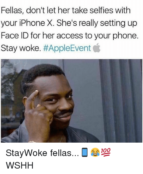 Iphone, Memes, and Phone: Fellas, don't let her take selfies with  your iPhone X. She's really setting up  Face ID for her access to your phone.  Stay woke·#AppleEvent StayWoke fellas...📱😂💯 WSHH