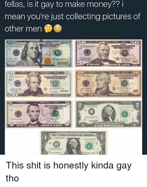 Money, Shit, and Mean: fellas, is it gay to make money?? i  mean you're just collecting pictures of  other men This shit is honestly kinda gay tho
